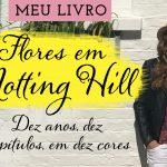 Meu Livro! Flores em Notting Hill. 10 anos, 10 capítulos, em 10 cores